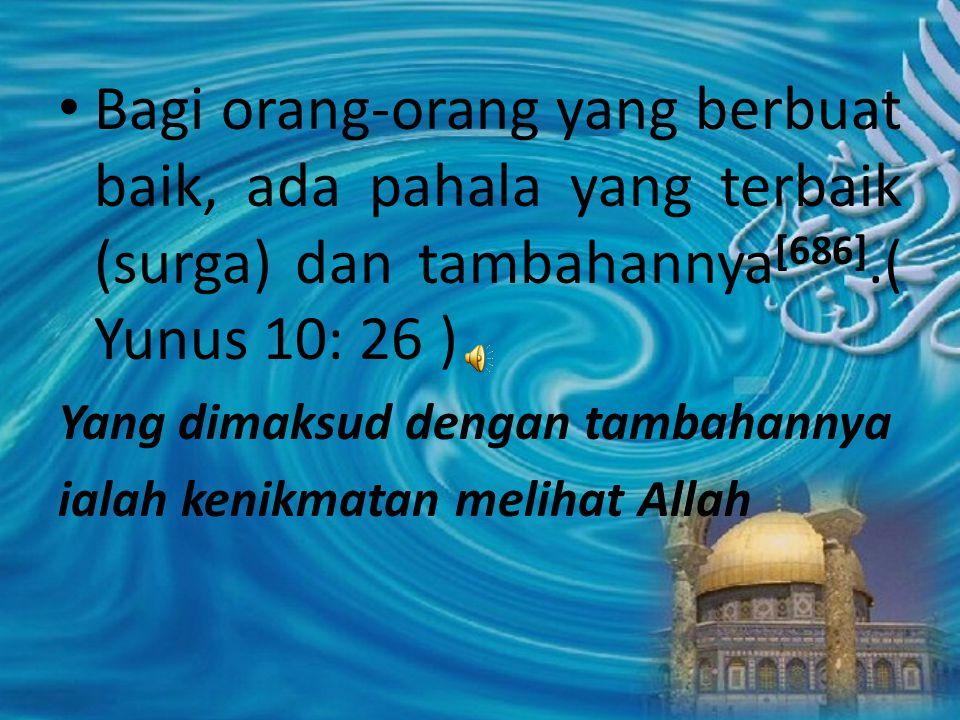 Bagi orang-orang yang berbuat baik, ada pahala yang terbaik (surga) dan tambahannya[686].( Yunus 10: 26 )